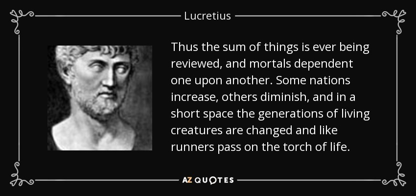 Thus the sum of things is ever being reviewed, and mortals dependent one upon another. Some nations increase, others diminish, and in a short space the generations of living creatures are changed and like runners pass on the torch of life. - Lucretius