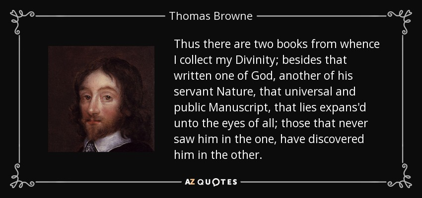 Thus there are two books from whence I collect my Divinity; besides that written one of God, another of his servant Nature, that universal and public Manuscript, that lies expans'd unto the eyes of all; those that never saw him in the one, have discovered him in the other. - Thomas Browne