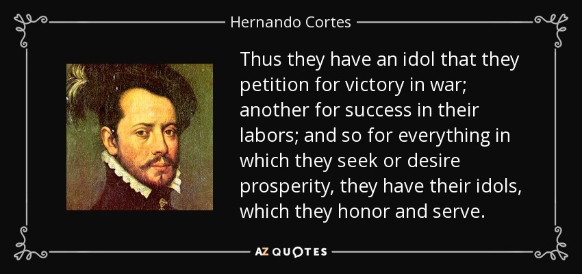Thus they have an idol that they petition for victory in war; another for success in their labors; and so for everything in which they seek or desire prosperity, they have their idols, which they honor and serve. - Hernando Cortes