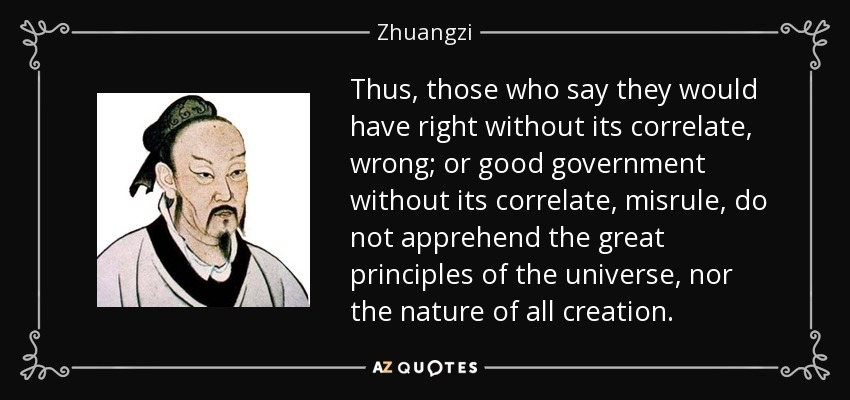 Thus, those who say they would have right without its correlate, wrong; or good government without its correlate, misrule, do not apprehend the great principles of the universe, nor the nature of all creation. - Zhuangzi