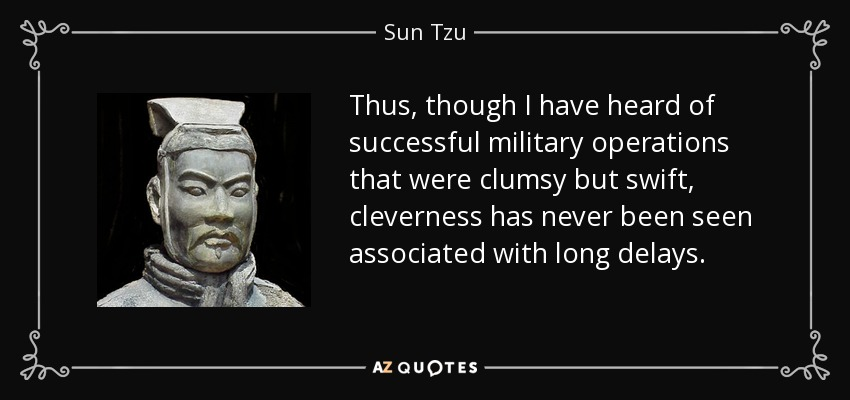 Thus, though I have heard of successful military operations that were clumsy but swift, cleverness has never been seen associated with long delays. - Sun Tzu
