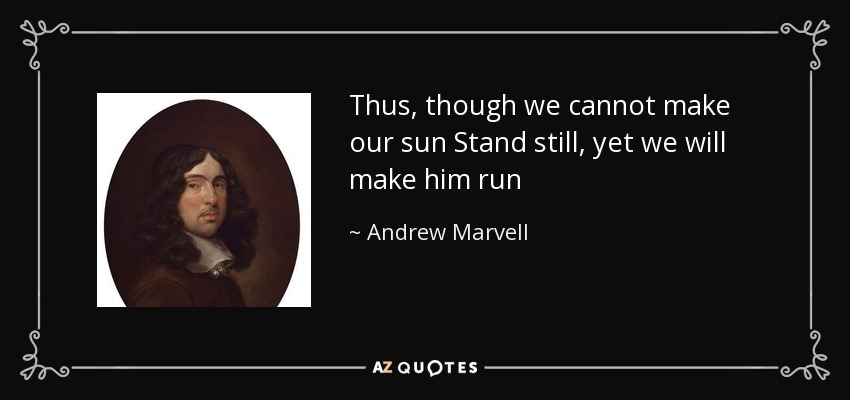 Thus, though we cannot make our sun Stand still, yet we will make him run - Andrew Marvell