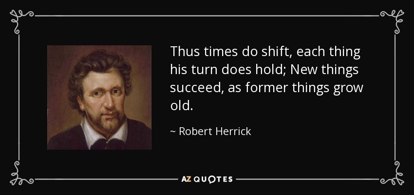 Thus times do shift, each thing his turn does hold; New things succeed, as former things grow old. - Robert Herrick