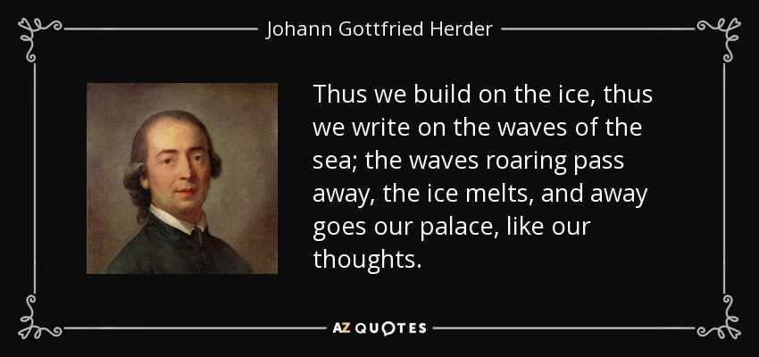 Thus we build on the ice, thus we write on the waves of the sea; the waves roaring pass away, the ice melts, and away goes our palace, like our thoughts. - Johann Gottfried Herder