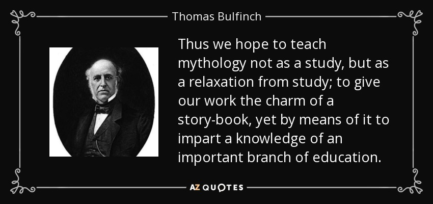 Thus we hope to teach mythology not as a study, but as a relaxation from study; to give our work the charm of a story-book, yet by means of it to impart a knowledge of an important branch of education. - Thomas Bulfinch