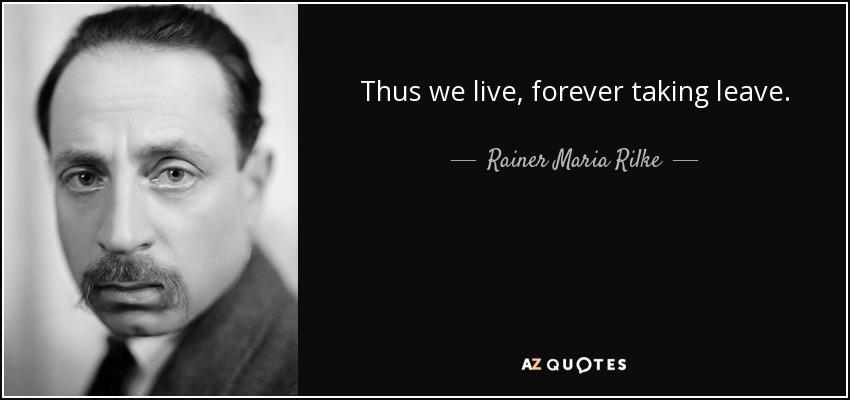 Thus we live, forever taking leave. - Rainer Maria Rilke