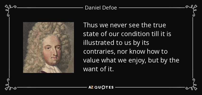Thus we never see the true state of our condition till it is illustrated to us by its contraries, nor know how to value what we enjoy, but by the want of it. - Daniel Defoe
