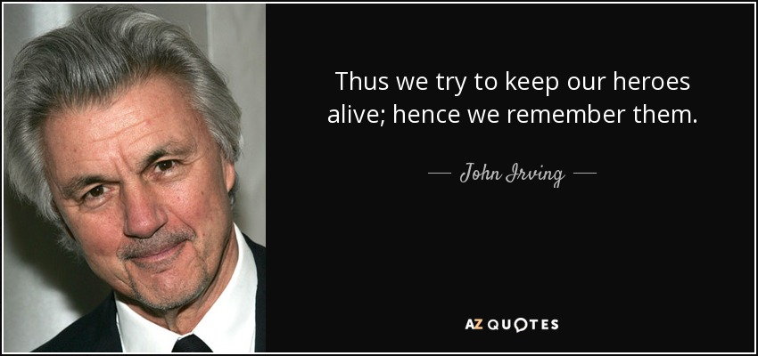 Thus we try to keep our heroes alive; hence we remember them. - John Irving