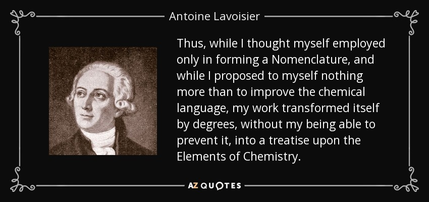 Thus, while I thought myself employed only in forming a Nomenclature, and while I proposed to myself nothing more than to improve the chemical language, my work transformed itself by degrees, without my being able to prevent it, into a treatise upon the Elements of Chemistry. - Antoine Lavoisier