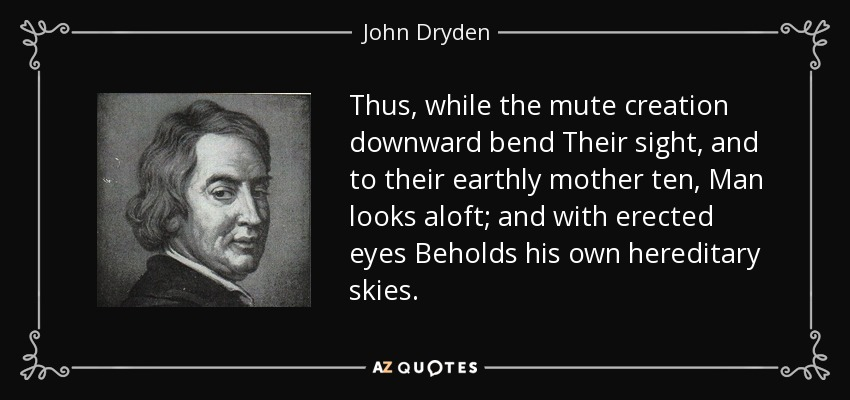 Thus, while the mute creation downward bend Their sight, and to their earthly mother ten, Man looks aloft; and with erected eyes Beholds his own hereditary skies. - John Dryden