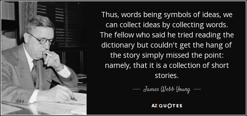 Thus, words being symbols of ideas, we can collect ideas by collecting words. The fellow who said he tried reading the dictionary but couldn't get the hang of the story simply missed the point: namely, that it is a collection of short stories. - James Webb Young
