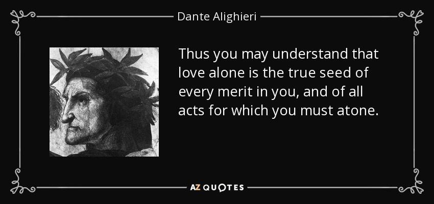 Thus you may understand that love alone is the true seed of every merit in you, and of all acts for which you must atone. - Dante Alighieri