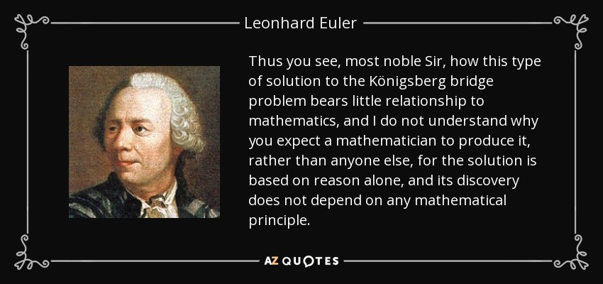 Thus you see, most noble Sir, how this type of solution to the Königsberg bridge problem bears little relationship to mathematics, and I do not understand why you expect a mathematician to produce it, rather than anyone else, for the solution is based on reason alone, and its discovery does not depend on any mathematical principle. - Leonhard Euler