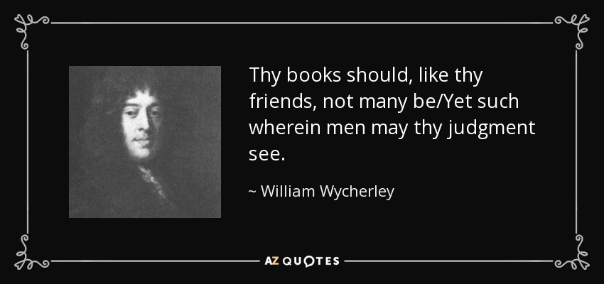 Thy books should, like thy friends, not many be/Yet such wherein men may thy judgment see. - William Wycherley