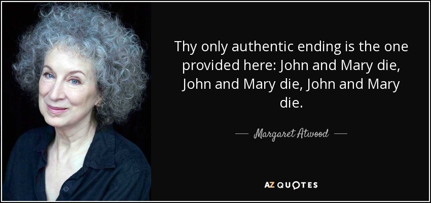 Thy only authentic ending is the one provided here: John and Mary die, John and Mary die, John and Mary die. - Margaret Atwood