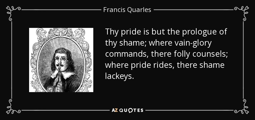 Thy pride is but the prologue of thy shame; where vain-glory commands, there folly counsels; where pride rides, there shame lackeys. - Francis Quarles