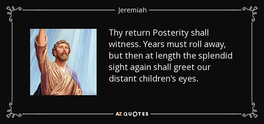 Thy return Posterity shall witness. Years must roll away, but then at length the splendid sight again shall greet our distant children's eyes. - Jeremiah