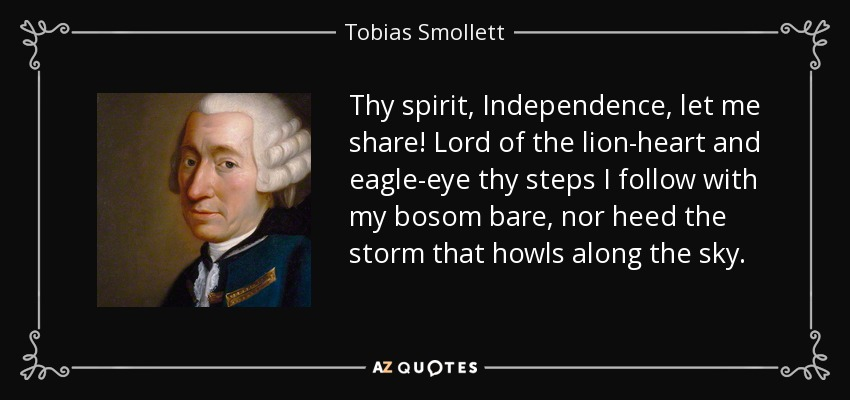 Thy spirit, Independence, let me share! Lord of the lion-heart and eagle-eye thy steps I follow with my bosom bare, nor heed the storm that howls along the sky. - Tobias Smollett