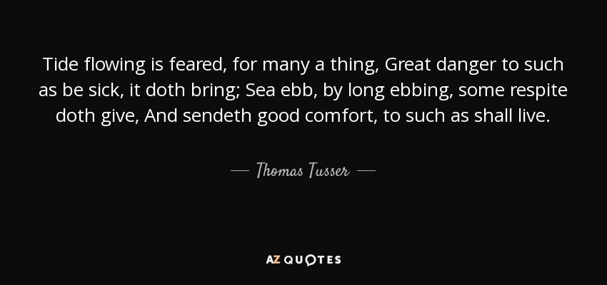 Tide flowing is feared, for many a thing, Great danger to such as be sick, it doth bring; Sea ebb, by long ebbing, some respite doth give, And sendeth good comfort, to such as shall live. - Thomas Tusser