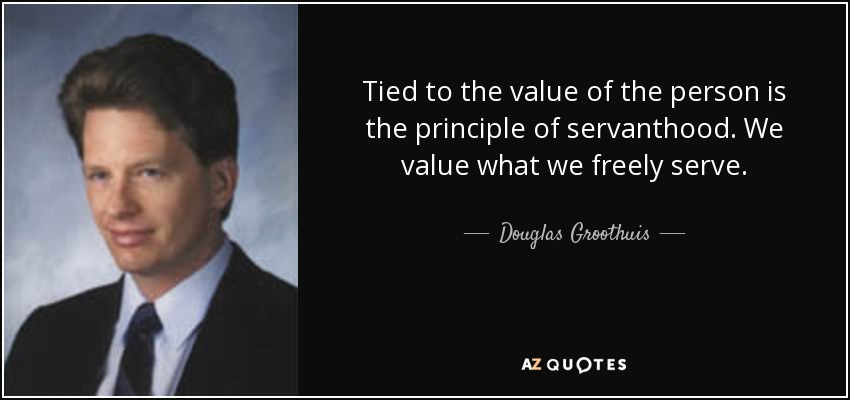 Tied to the value of the person is the principle of servanthood. We value what we freely serve. - Douglas Groothuis