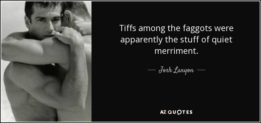 Tiffs among the faggots were apparently the stuff of quiet merriment. - Josh Lanyon