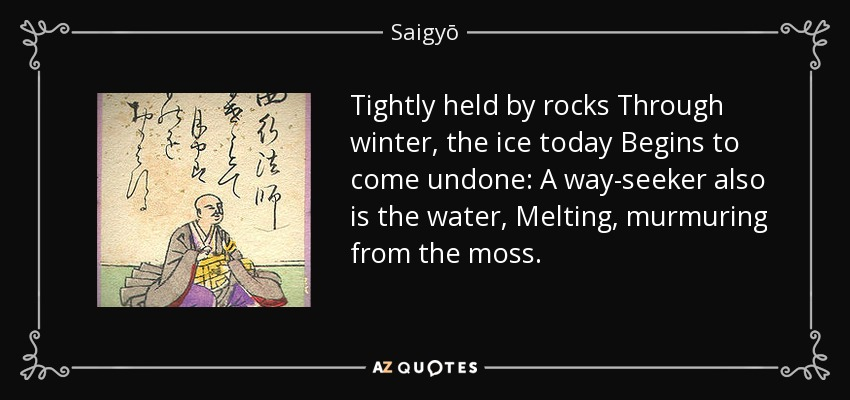 Tightly held by rocks Through winter, the ice today Begins to come undone: A way-seeker also is the water, Melting, murmuring from the moss. - Saigyō