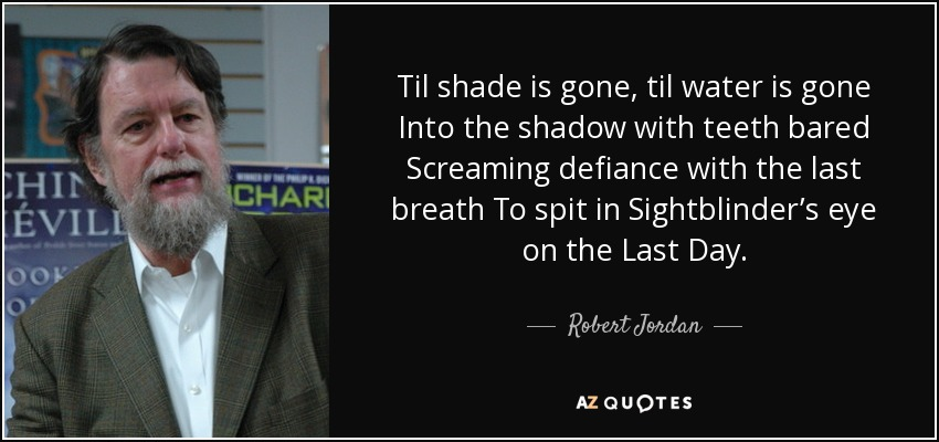 Til shade is gone, til water is gone Into the shadow with teeth bared Screaming defiance with the last breath To spit in Sightblinder's eye on the Last Day. - Robert Jordan