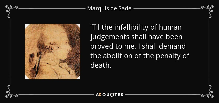 'Til the infallibility of human judgements shall have been proved to me, I shall demand the abolition of the penalty of death. - Marquis de Sade