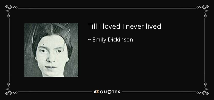 Till I loved I never lived. - Emily Dickinson