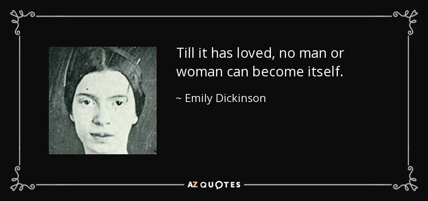 Till it has loved, no man or woman can become itself. - Emily Dickinson