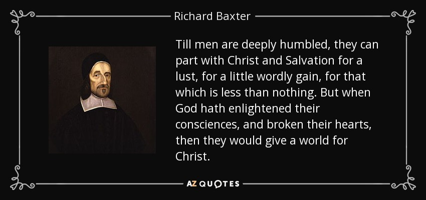 Till men are deeply humbled, they can part with Christ and Salvation for a lust, for a little wordly gain, for that which is less than nothing. But when God hath enlightened their consciences, and broken their hearts, then they would give a world for Christ. - Richard Baxter
