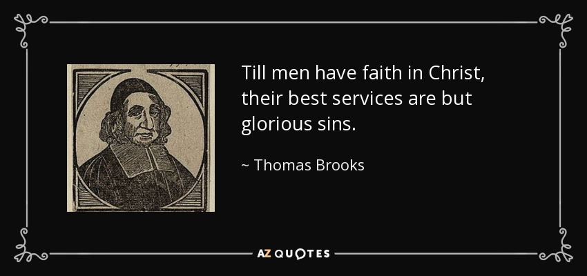 Till men have faith in Christ, their best services are but glorious sins. - Thomas Brooks