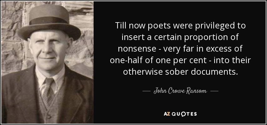 Till now poets were privileged to insert a certain proportion of nonsense - very far in excess of one-half of one per cent - into their otherwise sober documents. - John Crowe Ransom