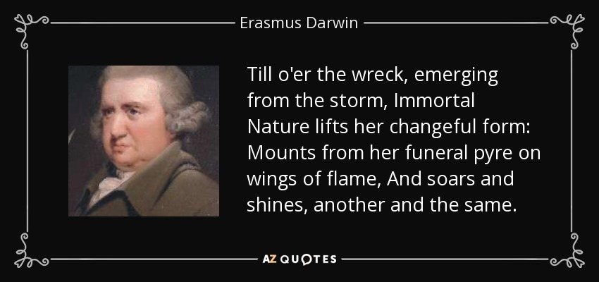 Till o'er the wreck, emerging from the storm, Immortal Nature lifts her changeful form: Mounts from her funeral pyre on wings of flame, And soars and shines, another and the same. - Erasmus Darwin