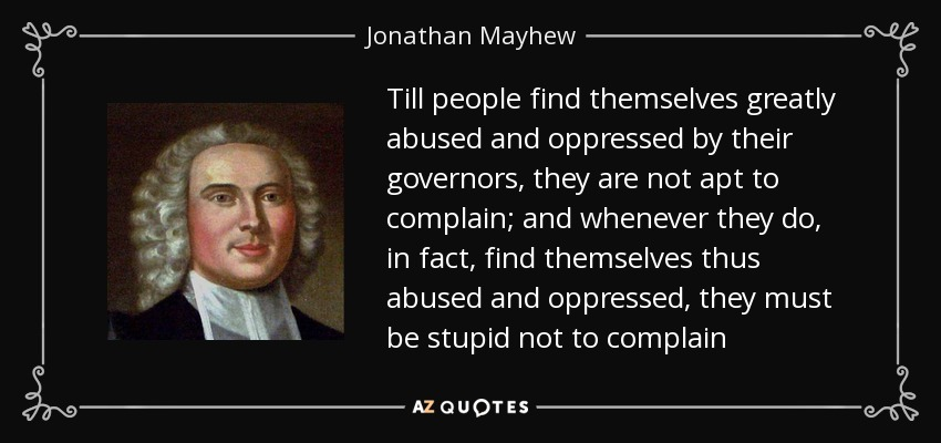 Till people find themselves greatly abused and oppressed by their governors, they are not apt to complain; and whenever they do, in fact, find themselves thus abused and oppressed, they must be stupid not to complain - Jonathan Mayhew