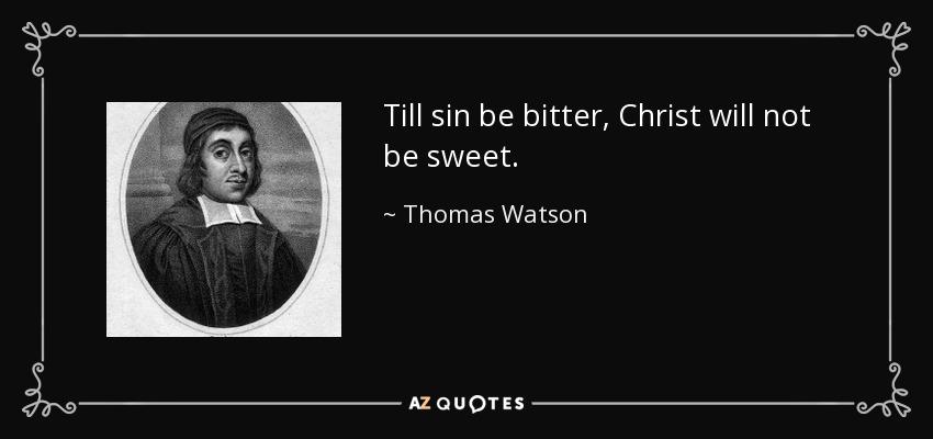 Till sin be bitter, Christ will not be sweet. - Thomas Watson