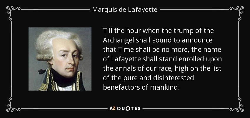 Till the hour when the trump of the Archangel shall sound to announce that Time shall be no more, the name of Lafayette shall stand enrolled upon the annals of our race, high on the list of the pure and disinterested benefactors of mankind. - Marquis de Lafayette
