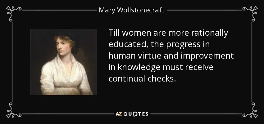 Till women are more rationally educated, the progress in human virtue and improvement in knowledge must receive continual checks. - Mary Wollstonecraft