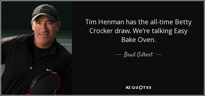 Tim Henman has the all-time Betty Crocker draw. We're talking Easy Bake Oven. - Brad Gilbert