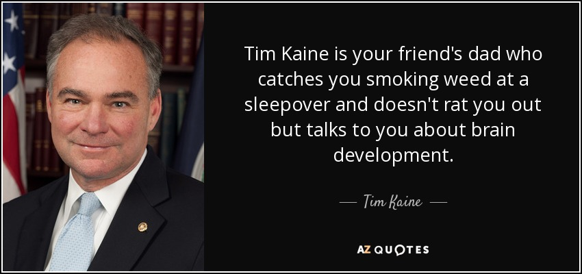Tim Kaine is your friend's dad who catches you smoking weed at a sleepover and doesn't rat you out but talks to you about brain development. - Tim Kaine