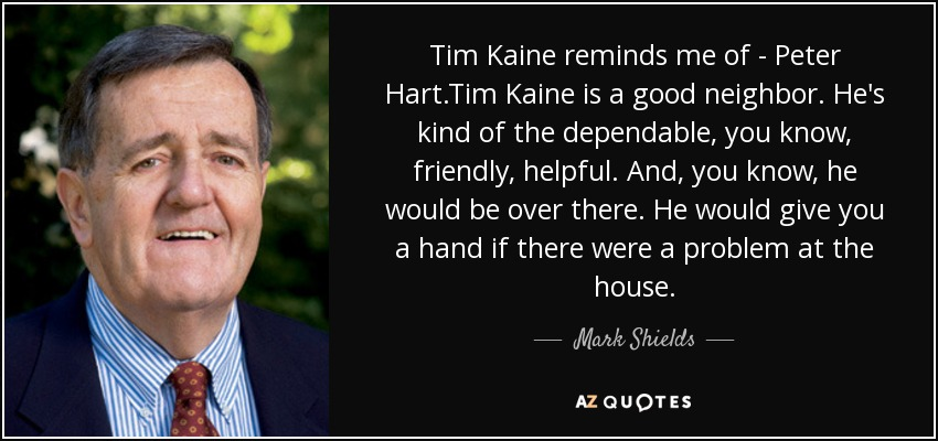 Tim Kaine reminds me of - Peter Hart.Tim Kaine is a good neighbor. He's kind of the dependable, you know, friendly, helpful. And, you know, he would be over there. He would give you a hand if there were a problem at the house. - Mark Shields