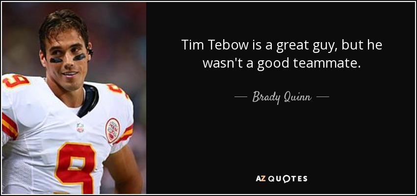 Tim Tebow Inspirational Quotes: Brady Quinn Quote: Tim Tebow Is A Great Guy, But He Wasn't