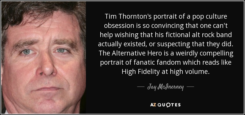 Tim Thornton's portrait of a pop culture obsession is so convincing that one can't help wishing that his fictional alt rock band actually existed, or suspecting that they did. The Alternative Hero is a weirdly compelling portrait of fanatic fandom which reads like High Fidelity at high volume. - Jay McInerney