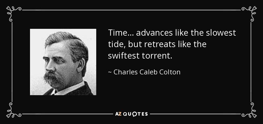 Time ... advances like the slowest tide, but retreats like the swiftest torrent. - Charles Caleb Colton
