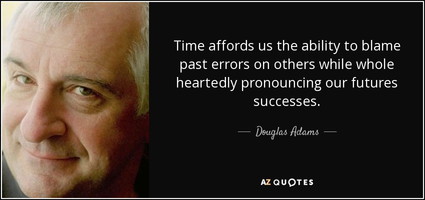 Time affords us the ability to blame past errors on others while whole heartedly pronouncing our futures successes. - Douglas Adams