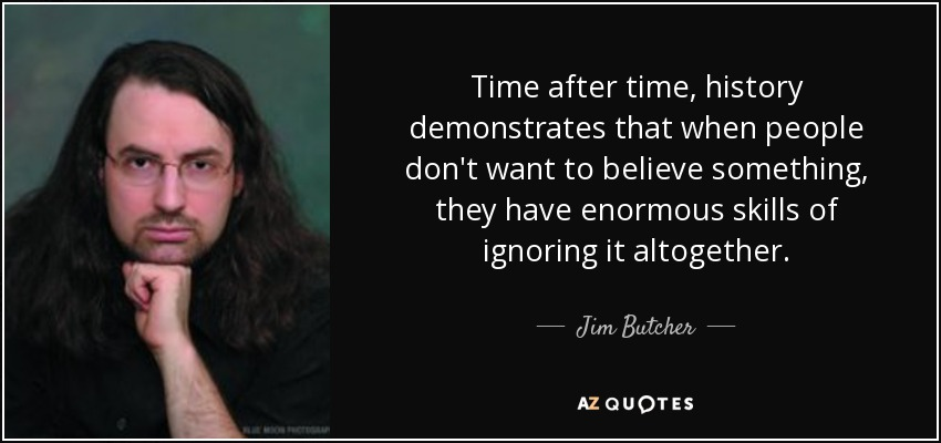 Time after time, history demonstrates that when people don't want to believe something, they have enormous skills of ignoring it altogether. - Jim Butcher