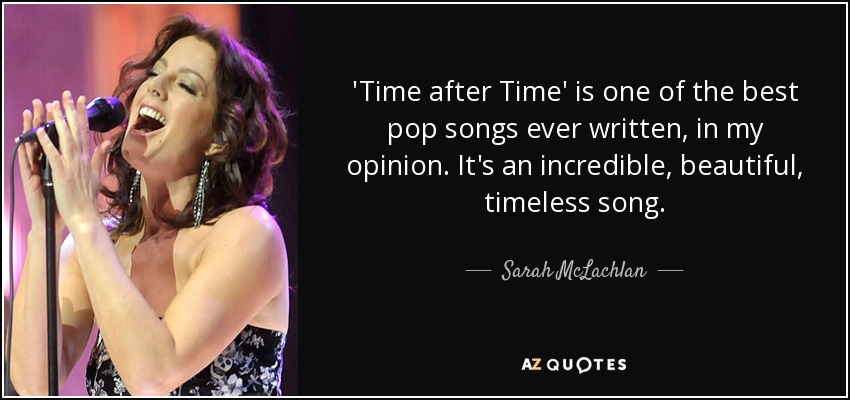 'Time after Time' is one of the best pop songs ever written, in my opinion. It's an incredible, beautiful, timeless song. - Sarah McLachlan