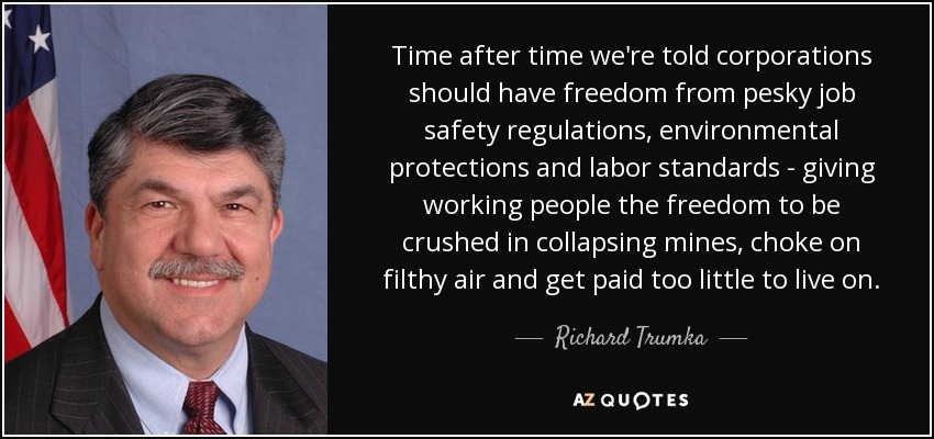 Time after time we're told corporations should have freedom from pesky job safety regulations, environmental protections and labor standards - giving working people the freedom to be crushed in collapsing mines, choke on filthy air and get paid too little to live on. - Richard Trumka