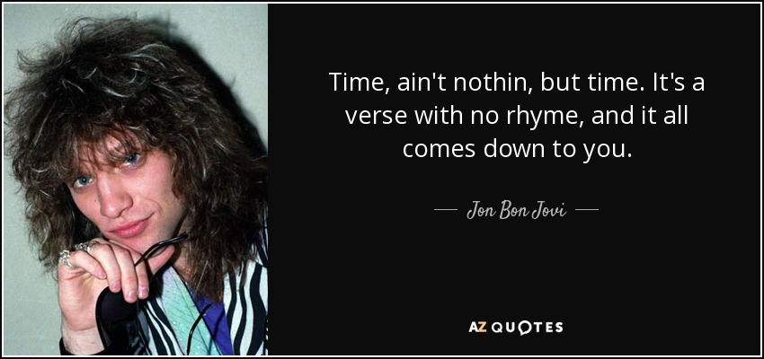 Time, ain't nothin, but time. It's a verse with no rhyme, and it all comes down to you. - Jon Bon Jovi