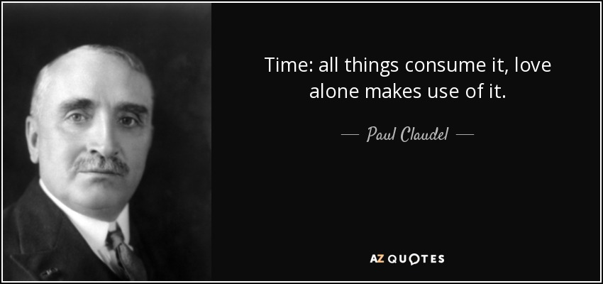 Time: all things consume it, love alone makes use of it. - Paul Claudel